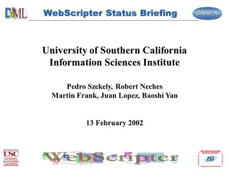WebScripter Status Briefing University of Southern California Information Sciences Institute Pedro Szekely, Robert Neches Martin Frank, Juan Lopez, Baoshi.