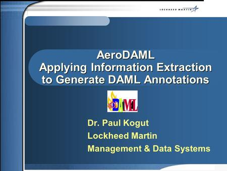 AeroDAML Applying Information Extraction to Generate DAML Annotations Dr. Paul Kogut Lockheed Martin Management & Data Systems.