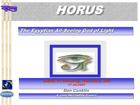 1 1 HORUS The Egyptian All-Seeing God of Light A Joint IMO/DARPA Project DAML PI Meeting, Naushua, NH 17 Jul 2001 DAML PI Meeting, Naushua, NH 17 Jul 2001.