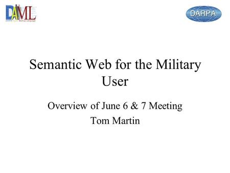 Semantic Web for the Military User Overview of June 6 & 7 Meeting Tom Martin.