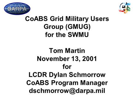 CoABS Grid Military Users Group (GMUG) for the SWMU Tom Martin November 13, 2001 for LCDR Dylan Schmorrow CoABS Program Manager