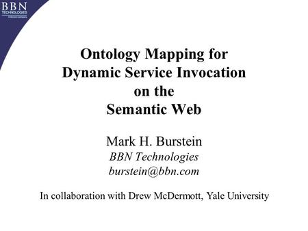 Ontology Mapping for Dynamic Service Invocation on the Semantic Web Mark H. Burstein BBN Technologies In collaboration with Drew McDermott,