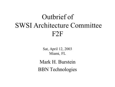 Outbrief of SWSI Architecture Committee F2F Sat, April 12, 2003 Miami, FL Mark H. Burstein BBN Technologies.