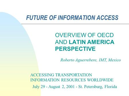 FUTURE OF INFORMATION ACCESS OVERVIEW OF OECD AND LATIN AMERICA PERSPECTIVE ACCESSING TRANSPORTATION INFORMATION RESOURCES WORLDWIDE July 29 - August 2,
