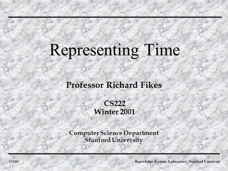 2/12/01 Professor Richard Fikes Representing Time Computer Science Department Stanford University CS222 Winter 2001 Knowledge Systems Laboratory, Stanford.