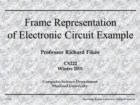 1/31/01 Professor Richard Fikes Frame Representation of Electronic Circuit Example Computer Science Department Stanford University CS222 Winter 2001 Knowledge.