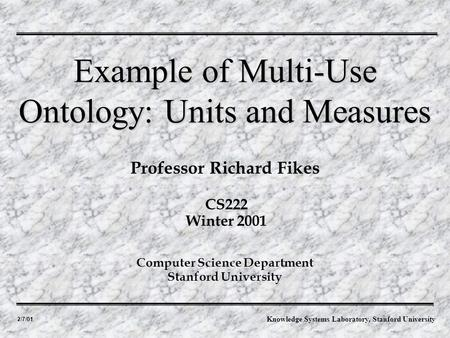 2/7/01 Professor Richard Fikes Example of Multi-Use Ontology: Units and Measures Computer Science Department Stanford University CS222 Winter 2001 Knowledge.