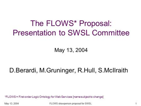 May 13, 2004FLOWS strawperson proposal for SWSL1 The FLOWS* Proposal: Presentation to SWSL Committee May 13, 2004 D.Berardi, M.Gruninger, R.Hull, S.McIlraith.