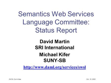 SWSL Committee Oct. 19, 2003 Semantics Web Services Language Committee: Status Report David Martin SRI International Michael Kifer SUNY-SB
