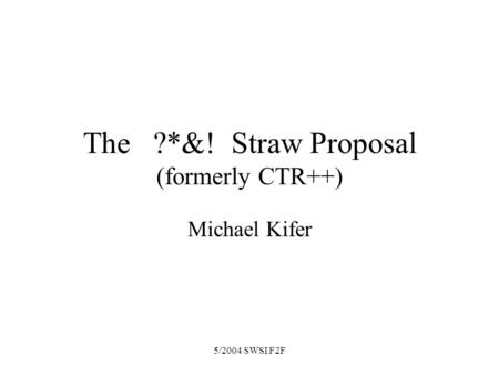 5/2004 SWSI F2F The ?*&! Straw Proposal (formerly CTR++) Michael Kifer.
