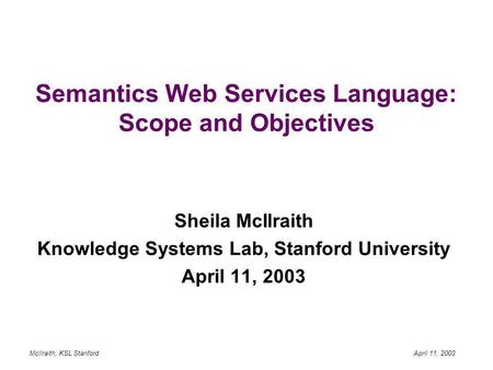 McIlraith, KSL Stanford April 11, 2003 Semantics Web Services Language: Scope and Objectives Sheila McIlraith Knowledge Systems Lab, Stanford University.