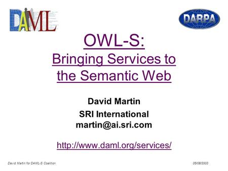 David Martin for DAML-S Coalition 05/08/2003 OWL-S: Bringing Services to the Semantic Web David Martin SRI International
