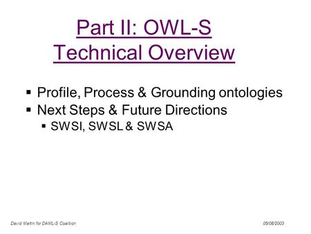 David Martin for DAML-S Coalition 05/08/2003 Part II: OWL-S Technical Overview Profile, Process & Grounding ontologies Next Steps & Future Directions SWSI,