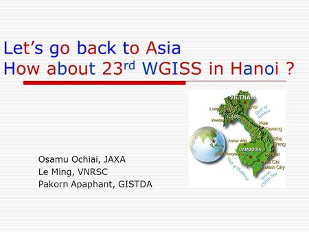 Lets go back to Asia How about 23 rd WGISS in Hanoi ? Osamu Ochiai, JAXA Le Ming, VNRSC Pakorn Apaphant, GISTDA.
