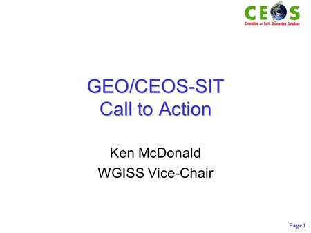 Page 1 GEO/CEOS-SIT Call to Action Ken McDonald WGISS Vice-Chair.