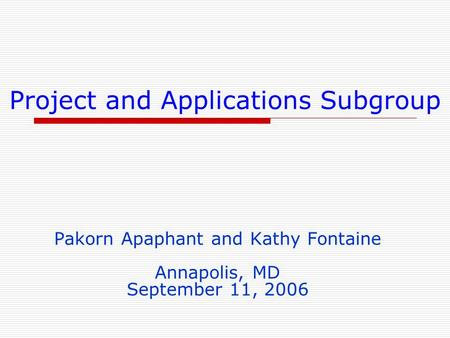 Project and Applications Subgroup Pakorn Apaphant and Kathy Fontaine Annapolis, MD September 11, 2006.