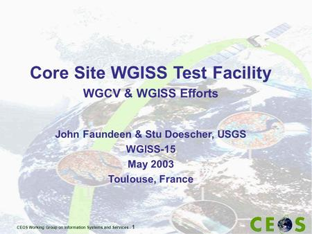 CEOS Working Group on Information Systems and Services - 1 Core Site WGISS Test Facility WGCV & WGISS Efforts John Faundeen & Stu Doescher, USGS WGISS-15.