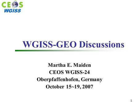 WGISS 1 WGISS-GEO Discussions Martha E. Maiden CEOS WGISS-24 Oberpfaffenhofen, Germany October 15~19, 2007.