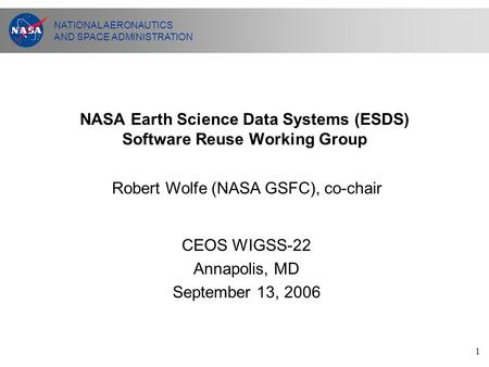 NATIONAL AERONAUTICS AND SPACE ADMINISTRATION 1 NASA Earth Science Data Systems (ESDS) Software Reuse Working Group CEOS WIGSS-22 Annapolis, MD September.