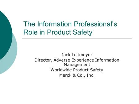 The Information Professionals Role in Product Safety Jack Leitmeyer Director, Adverse Experience Information Management Worldwide Product Safety Merck.