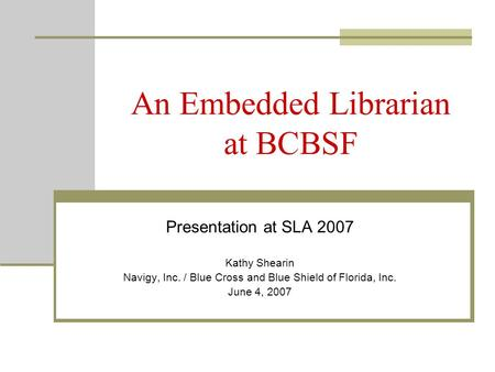 An Embedded Librarian at BCBSF Presentation at SLA 2007 Kathy Shearin Navigy, Inc. / Blue Cross and Blue Shield of Florida, Inc. June 4, 2007.