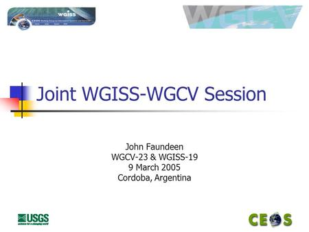 Joint WGISS-WGCV Session John Faundeen WGCV-23 & WGISS-19 9 March 2005 Cordoba, Argentina.