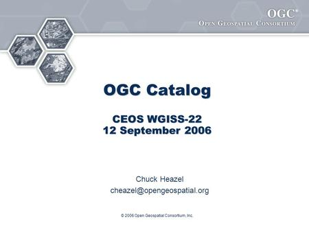 ® © 2006 Open Geospatial Consortium, Inc. OGC Catalog CEOS WGISS-22 12 September 2006 Chuck Heazel
