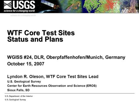 U.S. Department of the Interior U.S. Geological Survey WTF Core Test Sites Status and Plans WGISS #24, DLR, Oberpfaffenhofen/Munich, Germany October 15,
