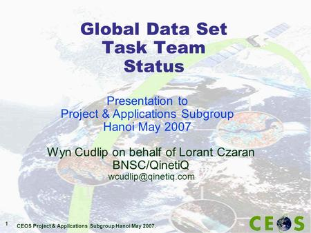 CEOS Project & Applications Subgroup Hanoi May 2007. 1 Global Data Set Task Team Status Wyn Cudlip on behalf of Lorant Czaran BNSC/QinetiQ