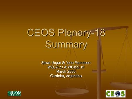 CEOS Plenary-18 Summary Steve Ungar & John Faundeen WGCV-23 & WGISS-19 March 2005 Cordoba, Argentina.