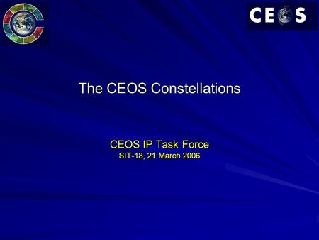 The CEOS Constellations CEOS IP Task Force SIT-18, 21 March 2006.