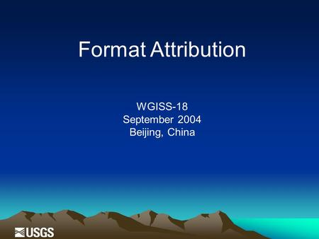 Format Attribution WGISS-18 September 2004 Beijing, China.