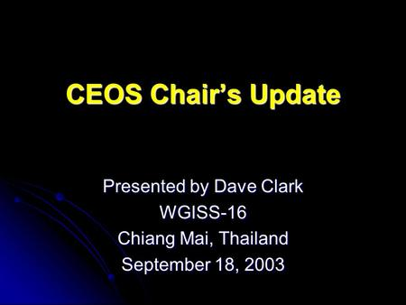 CEOS Chairs Update Presented by Dave Clark WGISS-16 Chiang Mai, Thailand September 18, 2003.