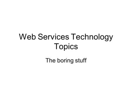 Web Services Technology Topics The boring stuff. WSRF Web Services Resource Framework –managing stateful resources using web services standards Driven.