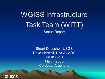 WGISS Infrastructure Task Team (WITT) Status Report Stuart Doescher, USGS Dave Hartzell, NASA / ARC WGISS-19 March 2005 Cordoba, Argentina.