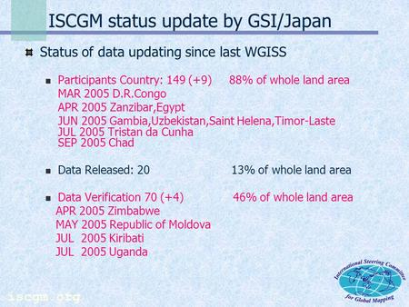 iscgm.org ISCGM status update by GSI/Japan Status of data updating since last WGISS Participants Country: 149 (+9) 88% of whole land area MAR 2005 D.R.Congo.