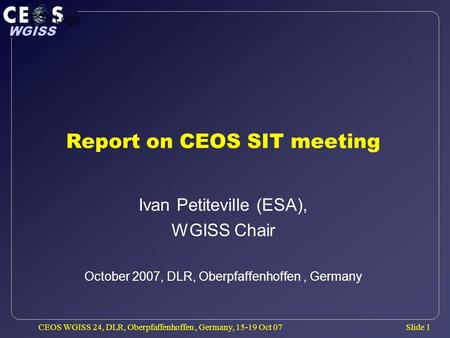 Slide 1 WGISS CEOS WGISS 24, DLR, Oberpfaffenhoffen, Germany, 15-19 Oct 07 Report on CEOS SIT meeting Ivan Petiteville (ESA), WGISS Chair October 2007,