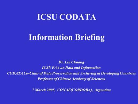 ICSU CODATA Information Briefing Dr. Liu Chuang ICSU PAA on Data and Information CODATA Co-Chair of Data Preservation and Archiving in Developing Countries.