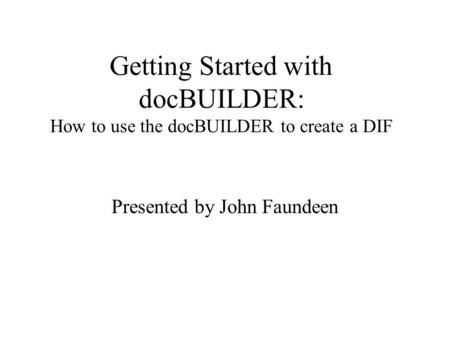 Getting Started with docBUILDER: How to use the docBUILDER to create a DIF Presented by John Faundeen.