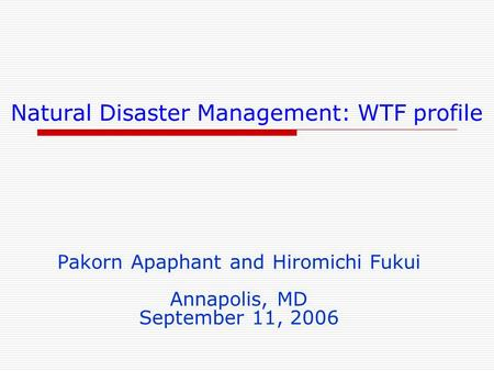 Natural Disaster Management: WTF profile Pakorn Apaphant and Hiromichi Fukui Annapolis, MD September 11, 2006.