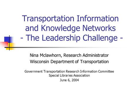 Transportation Information and Knowledge Networks - The Leadership Challenge - Nina Mclawhorn, Research Administrator Wisconsin Department of Transportation.
