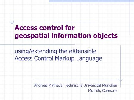 Access control for geospatial information objects using/extending the eXtensible Access Control Markup Language Andreas Matheus, Technische Universität.