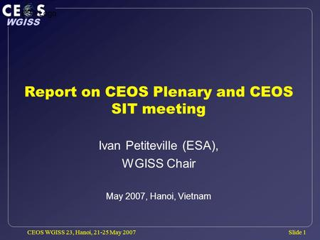 Slide 1 WGISS CEOS WGISS 23, Hanoi, 21-25 May 2007 Report on CEOS Plenary and CEOS SIT meeting Ivan Petiteville (ESA), WGISS Chair May 2007, Hanoi, Vietnam.