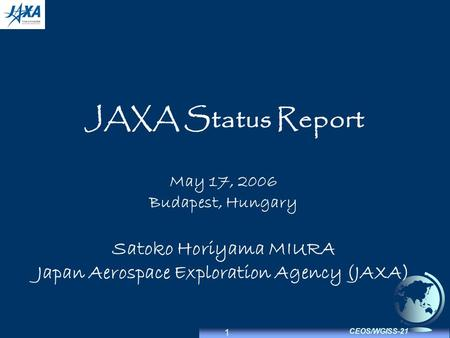 1 CEOS/WGISS-21 JAXA Status Report May 17, 2006 Budapest, Hungary Satoko Horiyama MIURA Japan Aerospace Exploration Agency (JAXA)