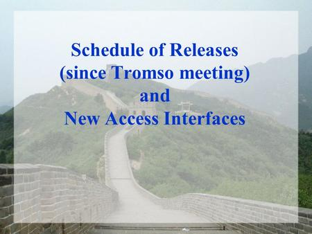 Schedule of Releases (since Tromso meeting) and New Access Interfaces.