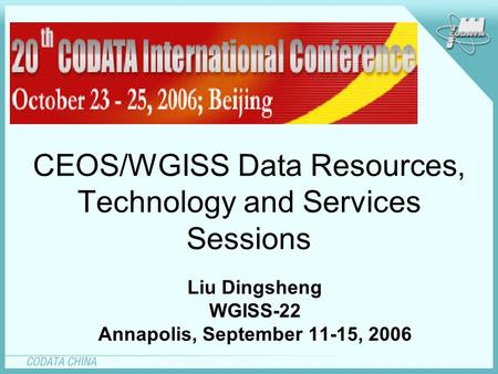 CEOS/WGISS Data Resources, Technology and Services Sessions Liu Dingsheng WGISS-22 Annapolis, September 11-15, 2006.