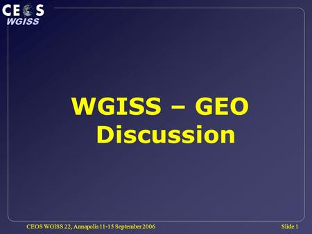 Slide 1 WGISS CEOS WGISS 22, Annapolis 11-15 September 2006 WGISS – GEO Discussion.