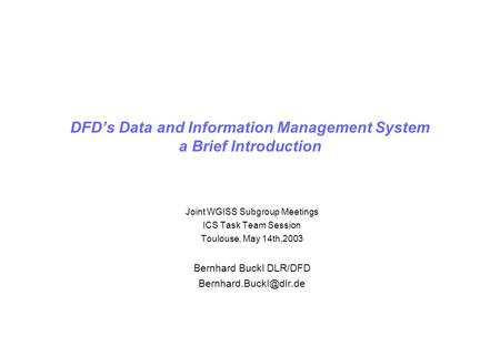 DFDs Data and Information Management System a Brief Introduction Joint WGISS Subgroup Meetings ICS Task Team Session Toulouse, May 14th,2003 Bernhard Buckl.