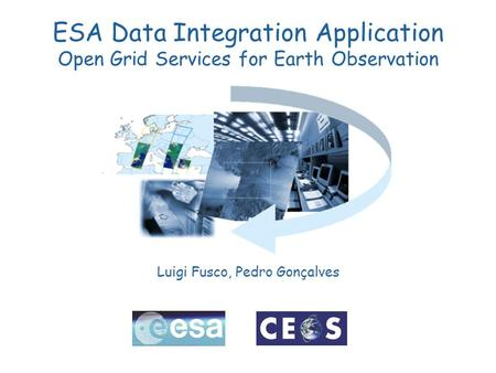 ESA Data Integration Application Open Grid Services for Earth Observation Luigi Fusco, Pedro Gonçalves.