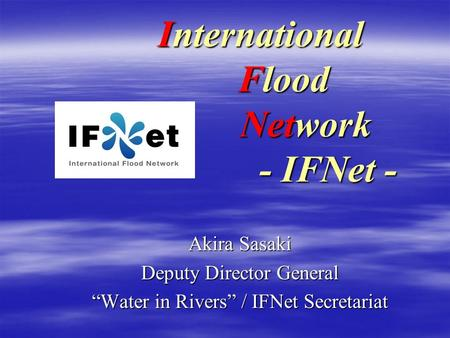 International Flood Network - IFNet - Akira Sasaki Deputy Director General Water in Rivers / IFNet Secretariat.